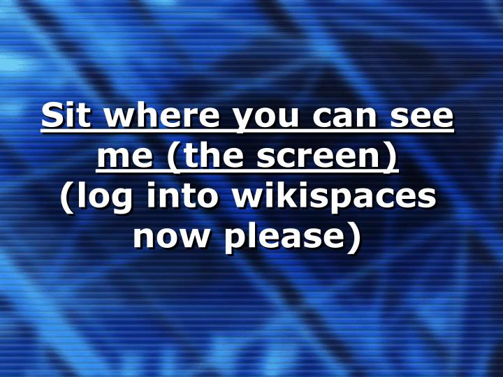 Sit where you can see me the screen log into wikispaces now please