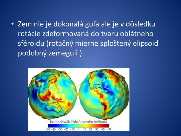 Zem nie je dokonalá guľa ale je v dôsledku rotácie zdeformovaná do tvaru