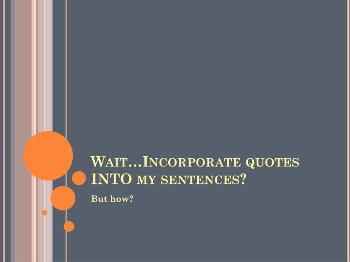 Wait…Incorporate quotes INTO my sentences?
