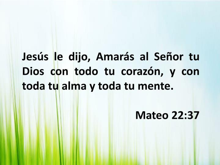 Jesús le dijo, Amarás al Señor tu Dios con todo tu corazón, y con toda tu alma y toda tu mente.