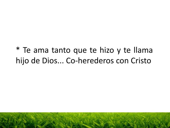 * Te ama tanto que te hizo y te llama hijo de Dios... Co-herederos con Cristo