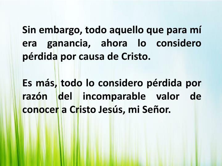 Sin embargo, todo aquello que para mí era ganancia, ahora lo considero pérdida por causa de Cristo.