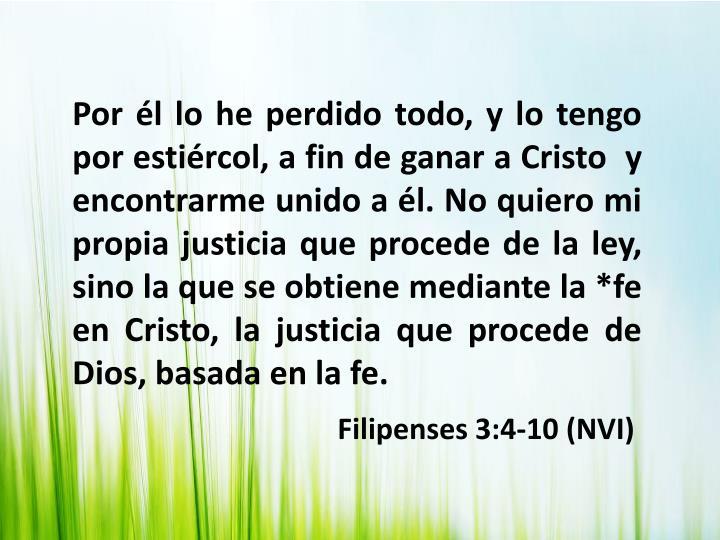 Por él lo he perdido todo, y lo tengo por estiércol, a fin de ganar a Cristo  y encontrarme unido a él. No quiero mi propia justicia que procede de la ley, sino la que se obtiene mediante la *fe en Cristo, la justicia que procede de Dios, basada en la fe.