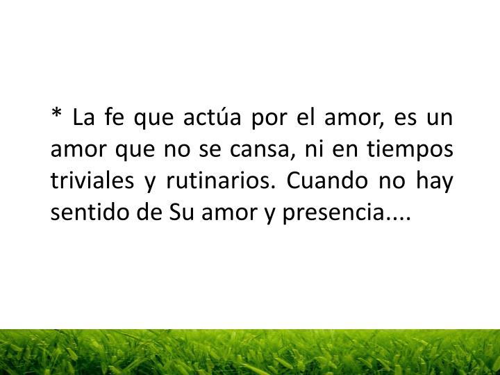 * La fe que actúa por el amor, es un amor que no se cansa, ni en tiempos triviales y rutinarios. Cuando no hay sentido de Su amor y presencia....