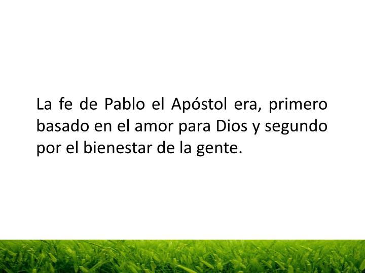 La fe de Pablo el Apóstol era, primero basado en el amor para Dios y segundo por el bienestar de la gente.