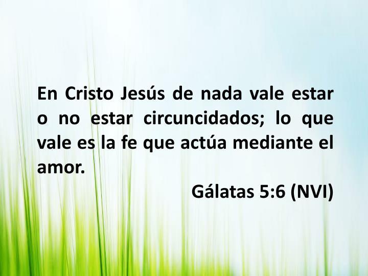 En Cristo Jesús de nada vale estar o no estar circuncidados; lo que vale es la fe que actúa mediante el amor.