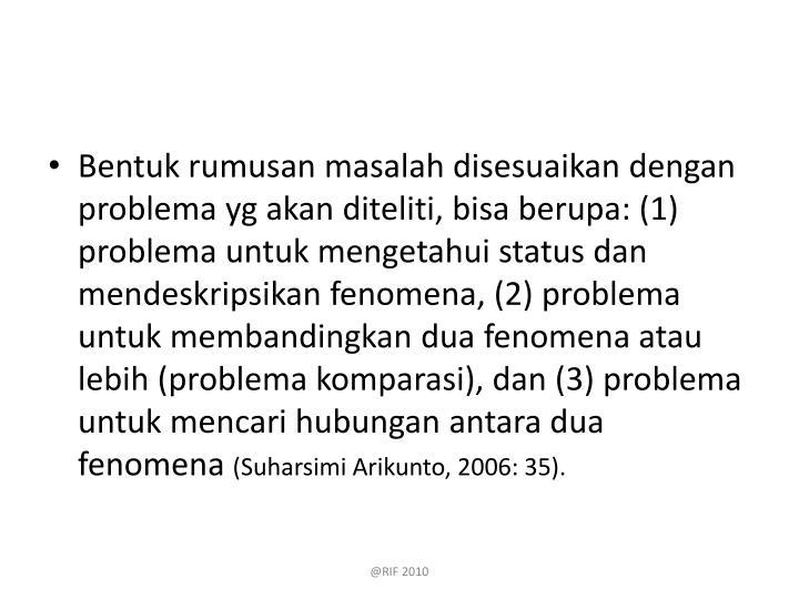 Bentuk rumusan masalah disesuaikan dengan problema yg akan diteliti, bisa berupa: (1) problema untuk mengetahui status dan mendeskripsikan fenomena, (2) problema untuk membandingkan dua fenomena atau lebih (problema komparasi), dan (3) problema untuk mencari hubungan antara dua fenomena