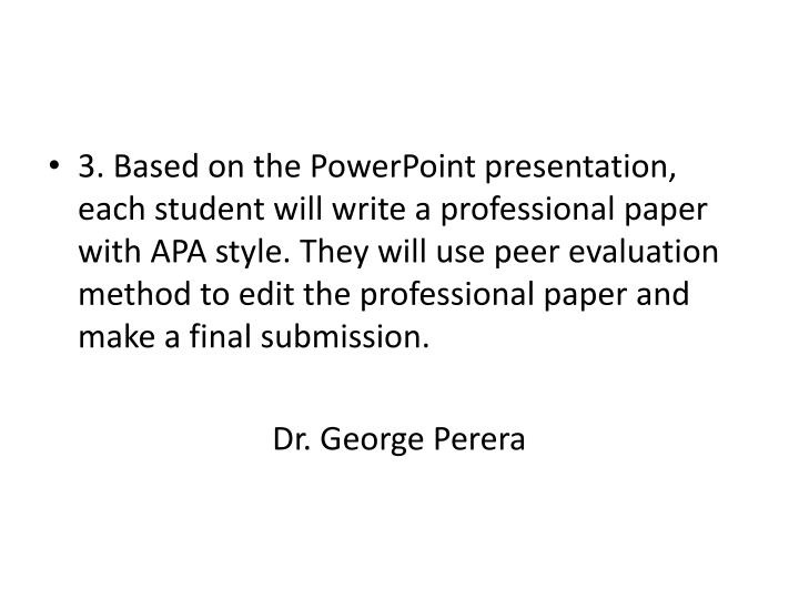 3. Based on the PowerPoint presentation, each student will write a professional paper with APA style. They will use peer evaluation method to edit the professional paper and make a final submission.