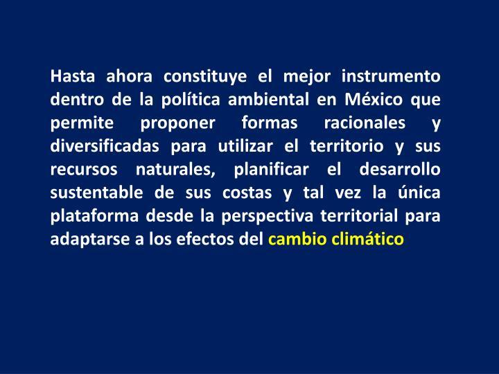 Hasta ahora constituye el mejor instrumento dentro de la política ambiental en México que permite proponer formas racionales y diversificadas para utilizar el territorio y sus recursos naturales, planificar el desarrollo sustentable de sus costas y tal vez la única plataforma desde la perspectiva territorial para adaptarse a los efectos del
