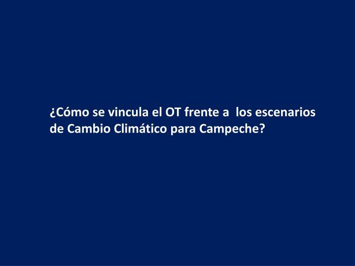 ¿Cómo se vincula el OT frente a  los escenarios de Cambio Climático para Campeche?