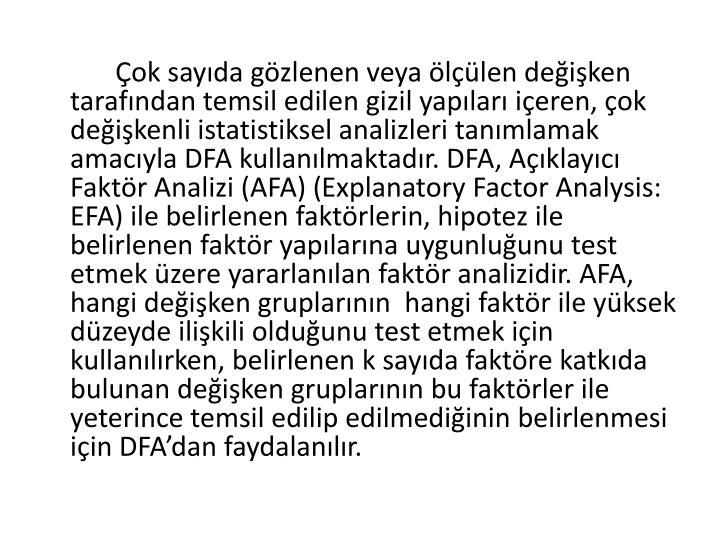 Çok sayıda gözlenen veya ölçülen değişken tarafından temsil edilen gizil yapıları içeren, çok değişkenli istatistiksel analizleri tanımlamak amacıyla DFA kullanılmaktadır. DFA, Açıklayıcı Faktör Analizi (AFA) (