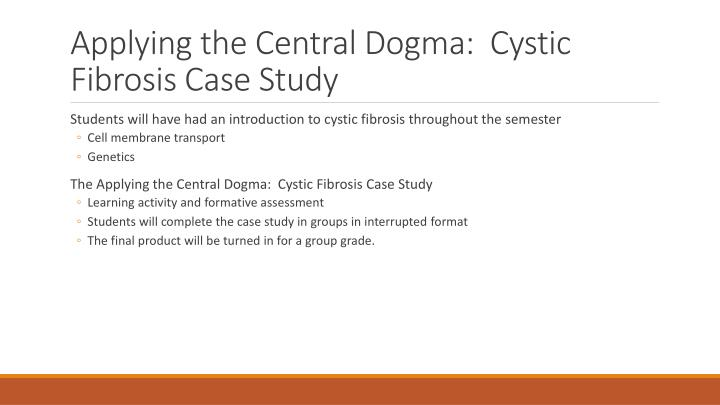 """cystic fibrosis case study powerpoint A study recently published in the journal the lancet respiratory medicine revealed encouraging results of a phase 2b clinical trial assessing the safety and efficacy of a non-viral gene therapy based on a gene defective in cystic fibrosis (cf) patients the study is entitled """"repeated."""