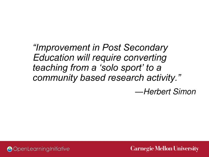 """Improvement in Post Secondary Education will require converting teaching from a 'solo sport' to a community based research activity."""