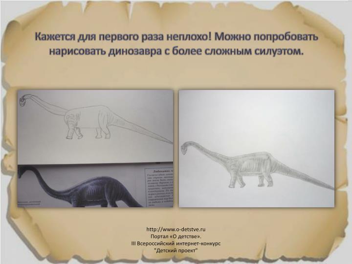 Кажется для первого раза неплохо! Можно попробовать нарисовать динозавра с более сложным силуэтом.