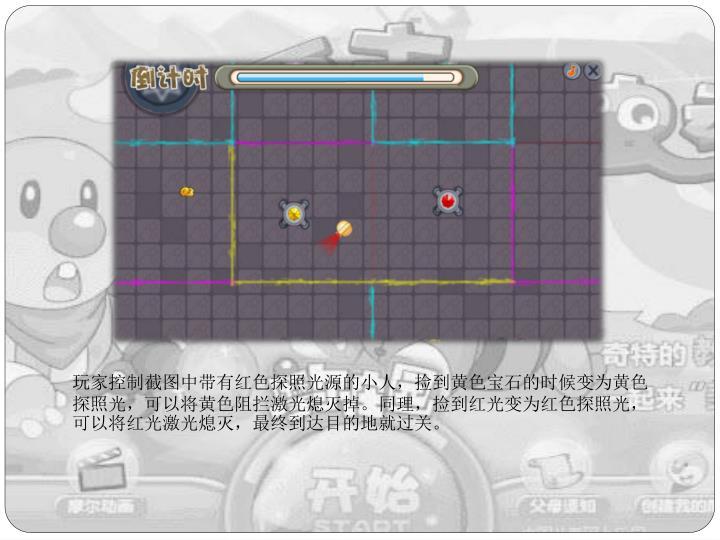 玩家控制截图中带有红色探照光源的小人,捡到黄色宝石的时候变为黄色探照光,可以将黄色阻拦激光熄灭掉。同理,捡到红光变为红色探照光,可以将红光激光熄灭,最终到达目的地就过关。