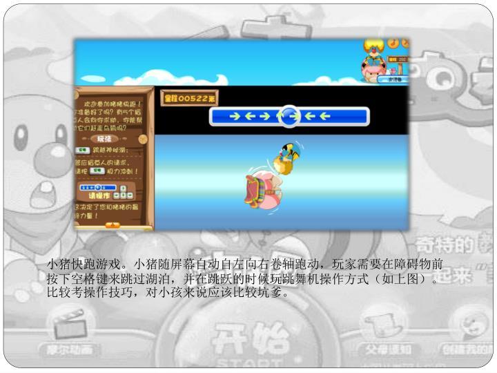 小猪快跑游戏。小猪随屏幕自动自左向右卷轴跑动,玩家需要在障碍物前按下空格键来跳过湖泊,并在跳跃的时候玩跳舞机操作方式(如上图)。比较考操作技巧,对小孩来说应该比较坑爹。
