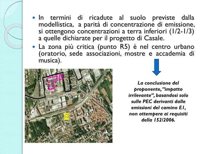 In termini di ricadute al suolo previste dalla modellistica,  a parità di concentrazione di emissione, si ottengono concentrazioni a terra inferiori (1/2-1/3) a quelle dichiarate per il progetto di Casale.