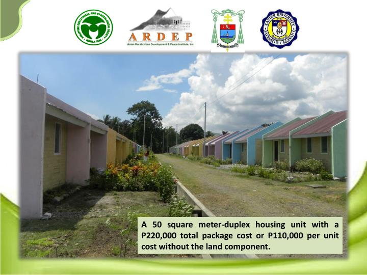 A 50 square meter-duplex housing unit with a P220,000 total package cost or P110,000 per unit cost without the land component.