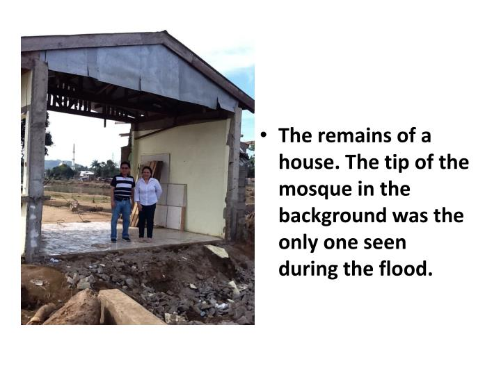 The remains of a house. The tip of the mosque in the background was the only one seen during the flood.