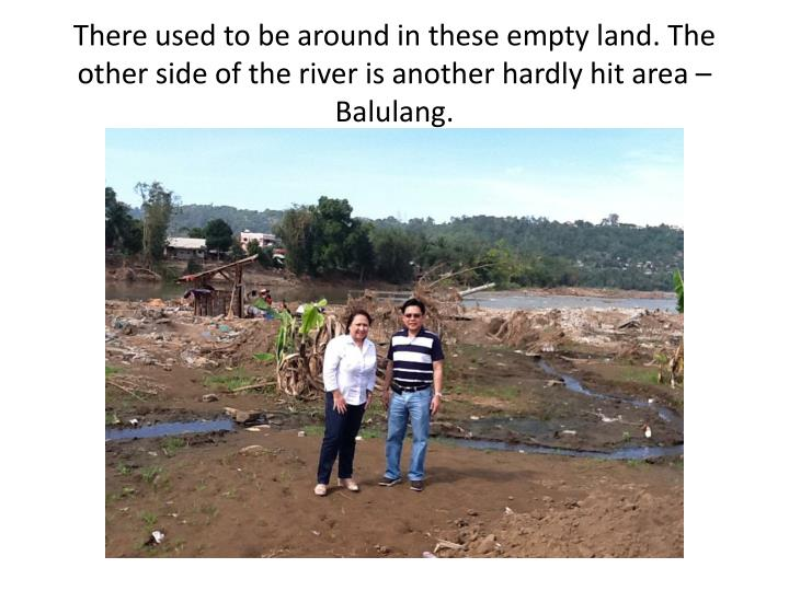 There used to be around in these empty land. The other side of the river