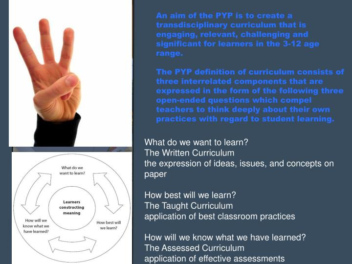 An aim of the PYP is to create a transdisciplinary curriculum that is engaging, relevant, challenging and significant for learners in the 3-12 age range.