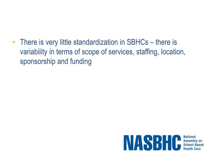 There is very little standardization in SBHCs – there is variability in terms of scope of services, staffing, location, sponsorship and funding