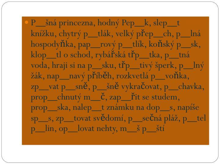 P__šná princezna, hodný Pep__k, slep__t knížku, chytrý p__tlák, velký přep__ch, p__lná hospodyňka, pap__rový p__tlík, koňský p__sk, klop__tl o schod, rybářská třp__tka, p__tná voda, hraji si na p__sku, třp__tivý šperk, p__lný žák, nap__navý příběh, rozkvetlá p__voňka, zp__vat p__sně, p__šně vykračovat, p__chavka, prop__chnutý m__č, zap__řit se studem, prop__ska, nalep__t známku na dop__s, napíše sp__s, zp__tovat svědomí, p__sečná pláž, p__tel p__lin, op__lovat nehty, m__š p__ští