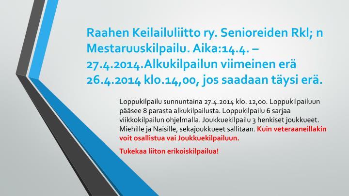 Raahen Keilailuliitto ry. Senioreiden Rkl; n Mestaruuskilpailu. Aika:14.4. – 27.4.2014.Alkukilpailun viimeinen erä 26.4.2014 klo.14,00, jos saadaan täysi erä.