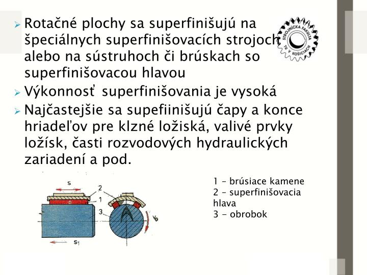 Rotačné plochy sa superfinišujú na špeciálnych superfinišovacích strojoch alebo na sústruhoch či brúskach so superfinišovacou hlavou