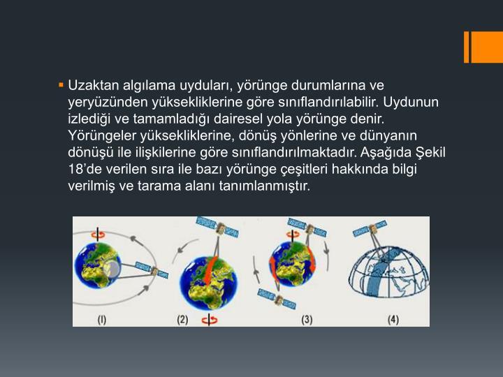 Uzaktan algılama uyduları, yörünge durumlarına ve yeryüzünden yüksekliklerine göre sınıflandırılabilir. Uydunun izlediği ve tamamladığı dairesel yola yörünge denir. Yörüngeler yüksekliklerine, dönüş yönlerine ve dünyanın dönüşü ile ilişkilerine göre sınıflandırılmaktadır. Aşağıda Şekil 18'de verilen sıra ile bazı yörünge çeşitleri hakkında bilgi verilmiş ve tarama alanı tanımlanmıştır.