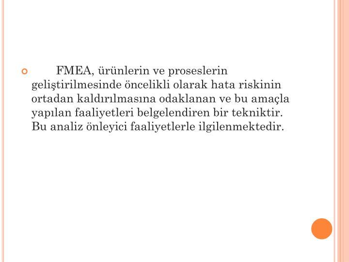 FMEA, ürünlerin ve proseslerin geliştirilmesinde öncelikli olarak hata riskinin ortadan kaldırılmasına odaklanan ve bu amaçla yapılan faaliyetleri belgelendiren bir tekniktir. Bu analiz önleyici faaliyetlerle ilgilenmektedir.