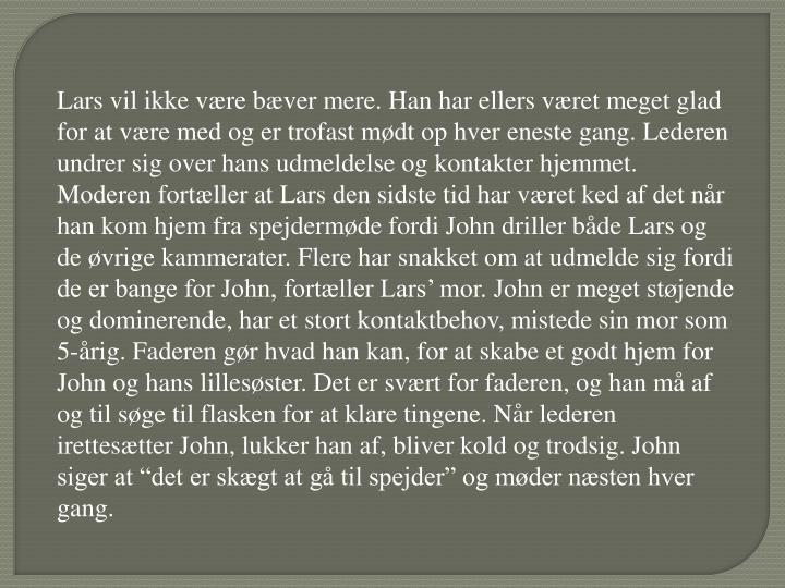 """Lars vil ikke være bæver mere. Han har ellers været meget glad for at være med og er trofast mødt op hver eneste gang. Lederen undrer sig over hans udmeldelse og kontakter hjemmet. Moderen fortæller at Lars den sidste tid har været ked af det når han kom hjem fra spejdermøde fordi John driller både Lars og de øvrige kammerater. Flere har snakket om at udmelde sig fordi de er bange for John, fortæller Lars' mor. John er meget støjende og dominerende, har et stort kontaktbehov, mistede sin mor som 5-årig. Faderen gør hvad han kan, for at skabe et godt hjem for John og hans lillesøster. Det er svært for faderen, og han må af og til søge til flasken for at klare tingene. Når lederen irettesætter John, lukker han af, bliver kold og trodsig. John siger at """"det er skægt at gå til spejder"""" og møder næsten hver gang."""