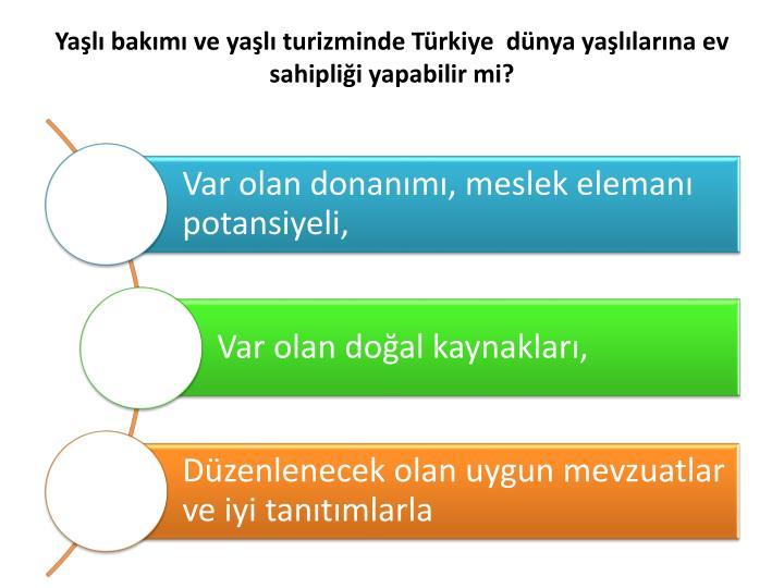 Yaşlı bakımı ve yaşlı turizminde Türkiye  dünya yaşlılarına ev sahipliği yapabilir mi?