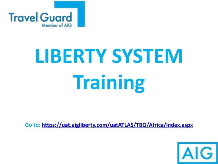 Liberty system training go to https uat aigliberty com uatatlas tbo africa index aspx