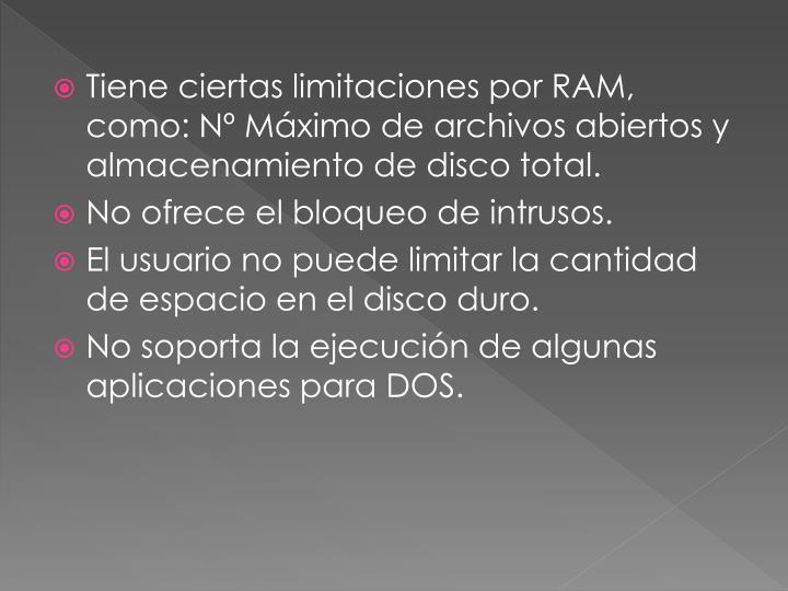 Tiene ciertas limitaciones por RAM, como: Nº Máximo de archivos abiertos y almacenamiento de disco total.
