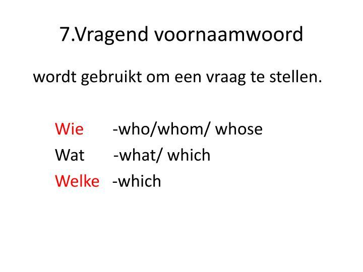 7.Vragend voornaamwoord