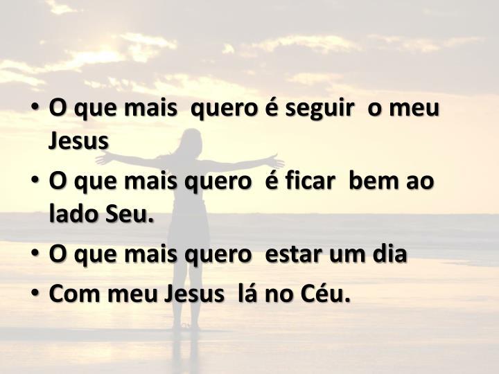 O que mais  quero é seguir  o meu Jesus
