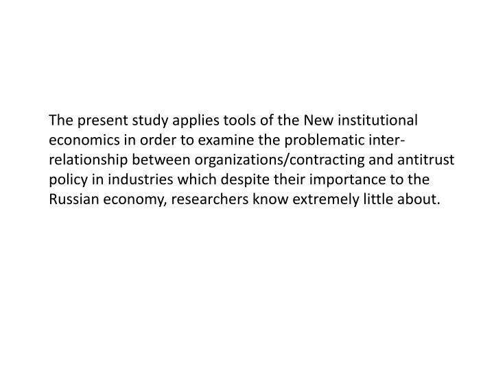 The present study applies tools of the New institutional economics in order to examine the problematic inter-relationship between organizations/contracting and antitrust policy in industries which despite their importance to the Russian economy, researchers know extremely little about.