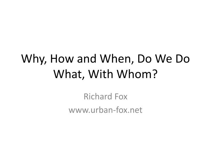 Why, How and When, Do We Do What, With Whom?