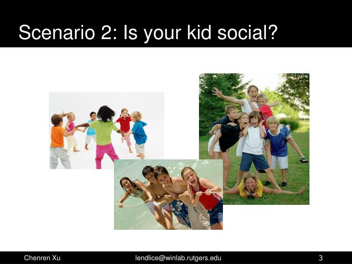 Scenario 2 is your kid social
