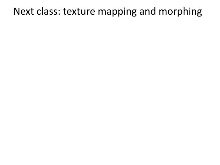 Next class: texture mapping and morphing
