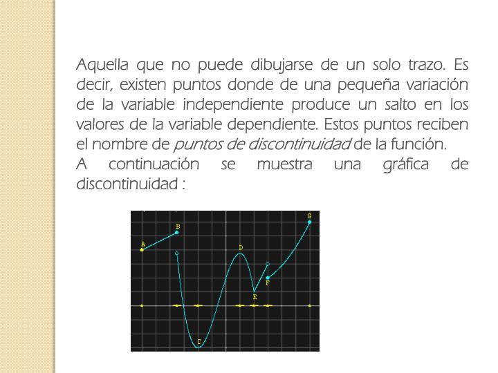Aquella que no puede dibujarse de un solo trazo. Es decir, existen puntos donde de una pequeña variación de la variable independiente produce un salto en los valores de la variable dependiente. Estos puntos reciben el nombre de