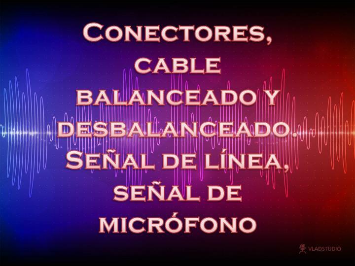 Conectores, cable balanceado y