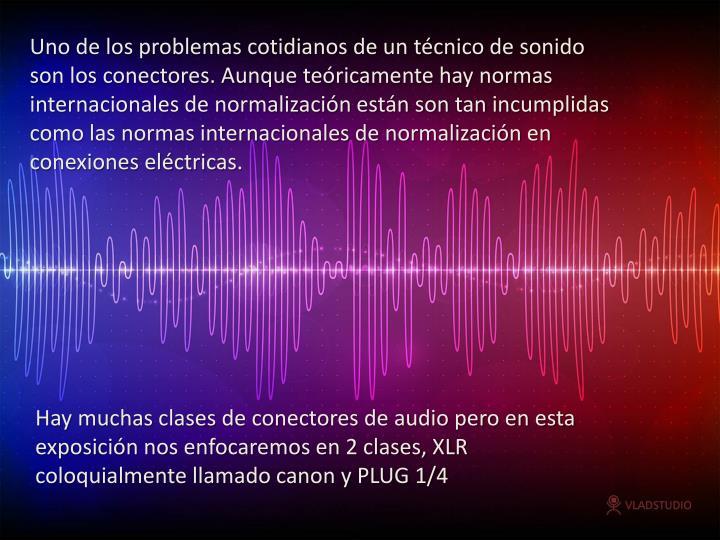 Uno de los problemas cotidianos de un técnico de sonido son los conectores. Aunque teóricamente hay normas internacionales de normalización están son tan incumplidas como las normas internacionales de normalización en conexiones eléctricas