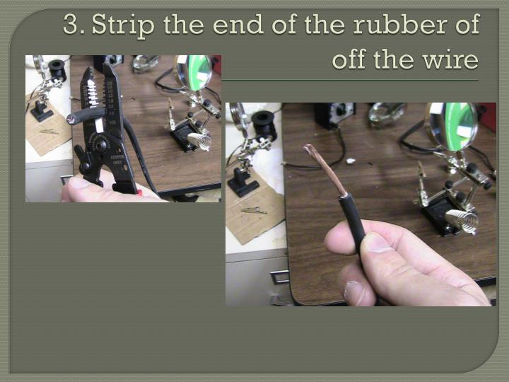 3. Strip the end of the rubber of off the wire