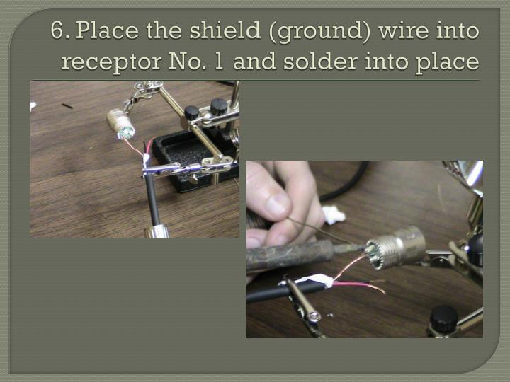 6. Place the shield (ground) wire into receptor No. 1 and solder into place