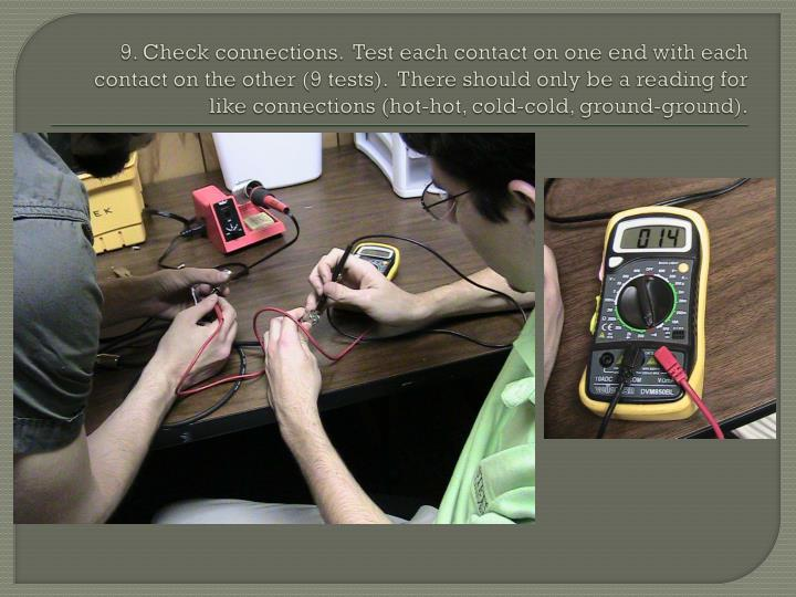 9. Check connections.  Test each contact on one end with each contact on the other (9 tests).  There should only be a reading for like connections (hot-hot, cold-cold, ground-ground).