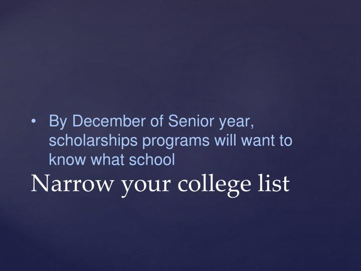 By December of Senior year, scholarships programs will want to know what school
