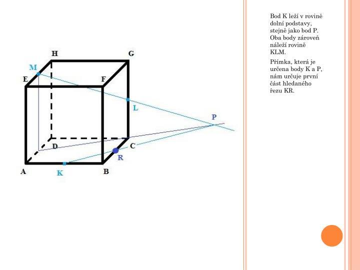 Bod K leží v rovině dolní podstavy, stejně jako bod P. Oba body zároveň náleží rovině KLM.
