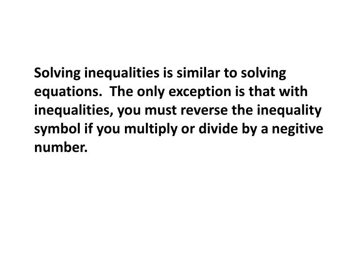 Solving inequalities is similar to solving equations.  The only exception is that with inequalities, you must reverse the inequality symbol if you multiply or divide by a